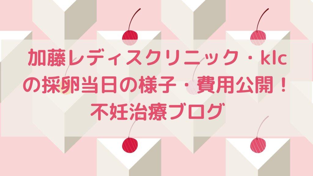 加藤レディスクリニック・klcの採卵当日の様子・費用公開!不妊治療ブログ